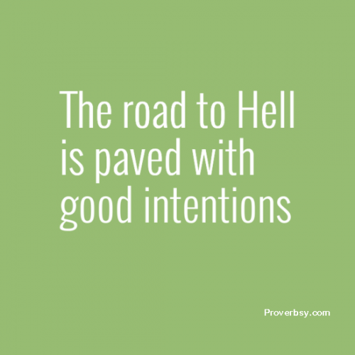The road to Hell is paved with good intentions | Proverbsy
