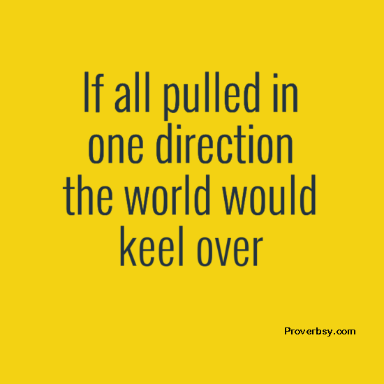 If all pulled in one direction, the world would keel over