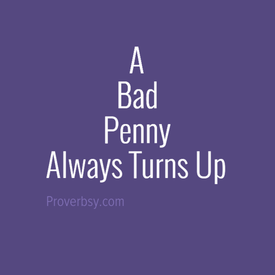 A Bad Penny Always Turns Up Proverbsy