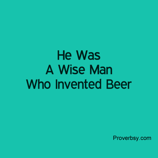 He Was A Wise Man Who Invented Beer Proverbsyproverbsy