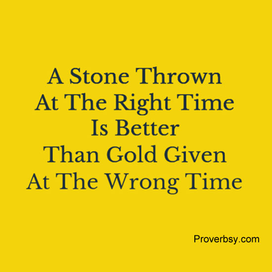 A Stone Thrown At The Right Time Is Better Than Gold Given Wrong