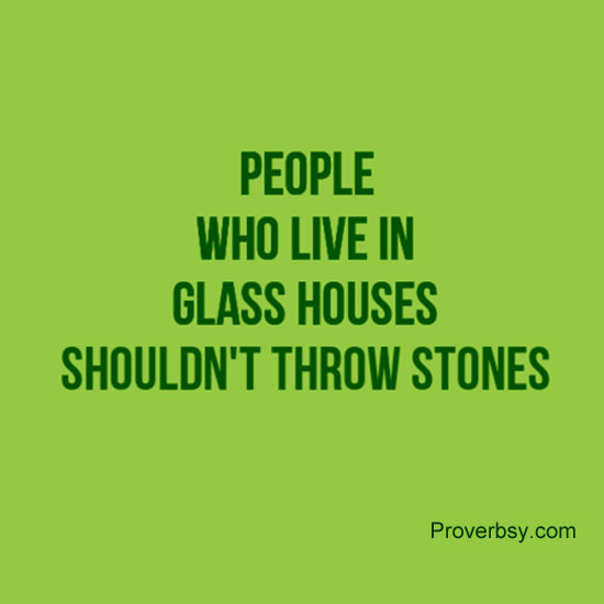 People Who Live In Glass Houses Shouldn T Throw Stones